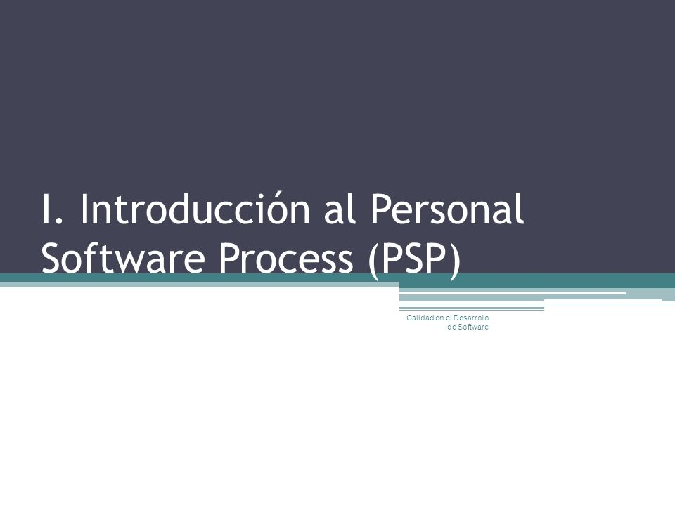 I. Introducción al Personal Software Process (PSP) Calidad en el Desarrollo de Software
