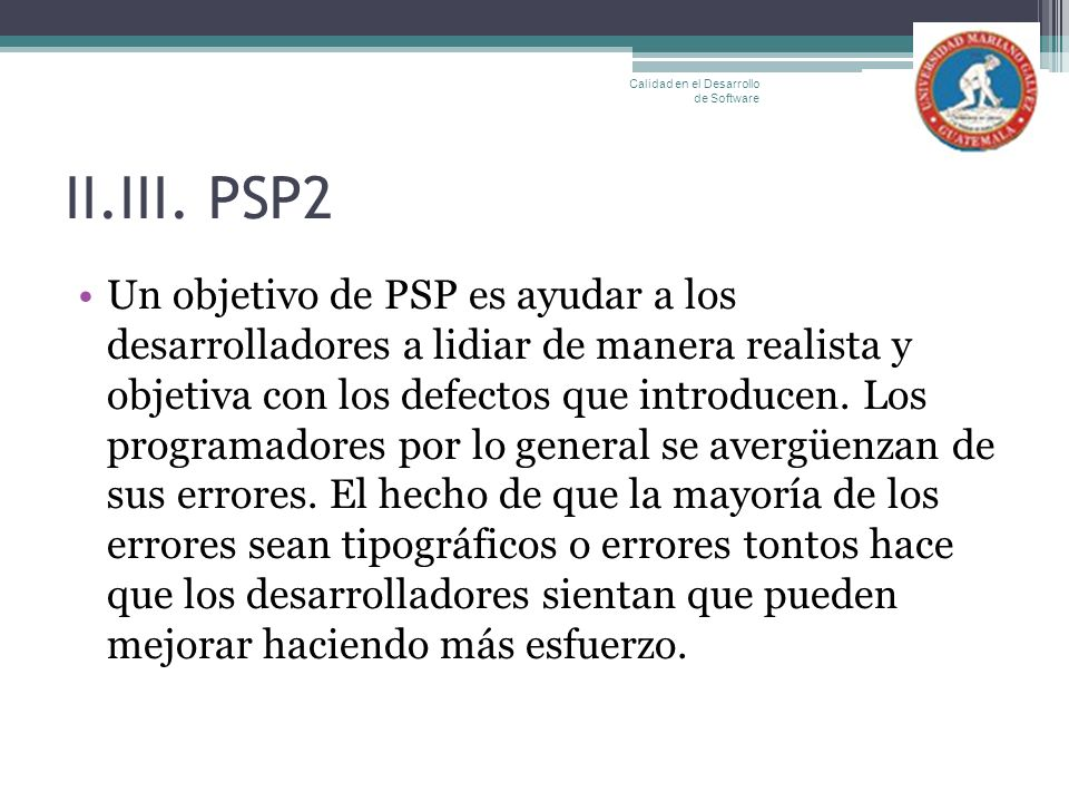 II.III. PSP2 Un objetivo de PSP es ayudar a los desarrolladores a lidiar de manera realista y objetiva con los defectos que introducen. Los programado