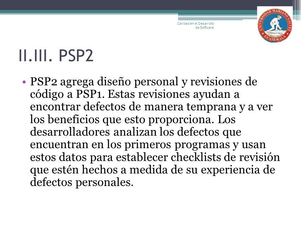 II.III. PSP2 PSP2 agrega diseño personal y revisiones de código a PSP1. Estas revisiones ayudan a encontrar defectos de manera temprana y a ver los be