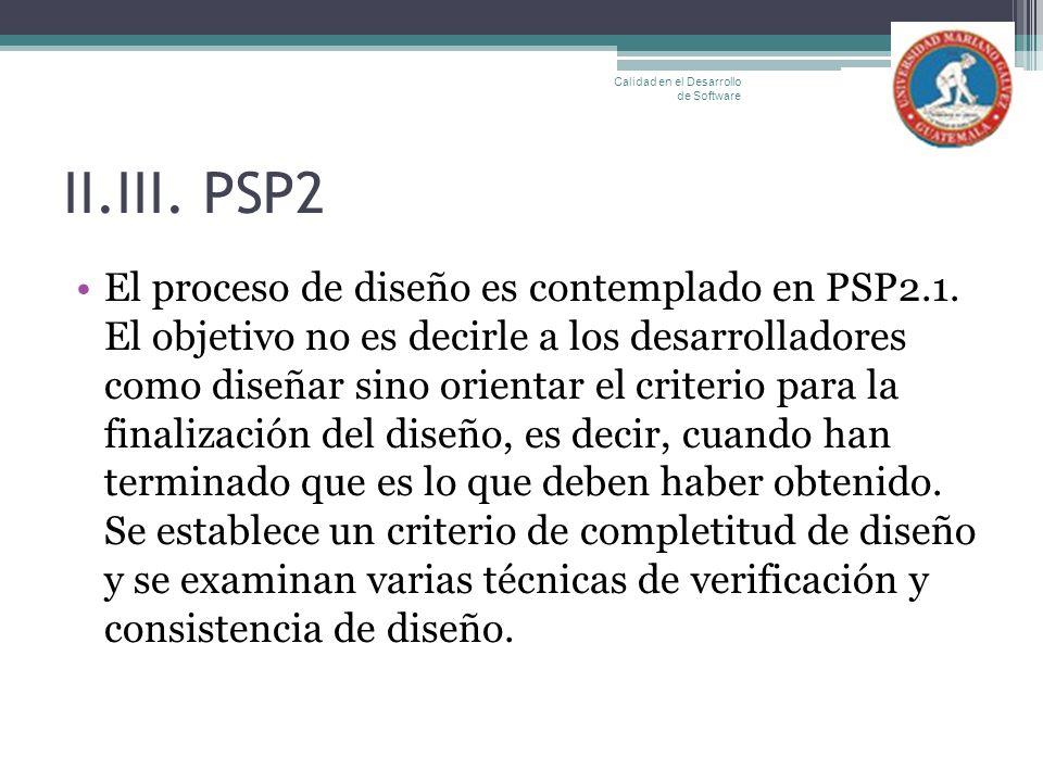 II.III. PSP2 El proceso de diseño es contemplado en PSP2.1. El objetivo no es decirle a los desarrolladores como diseñar sino orientar el criterio par