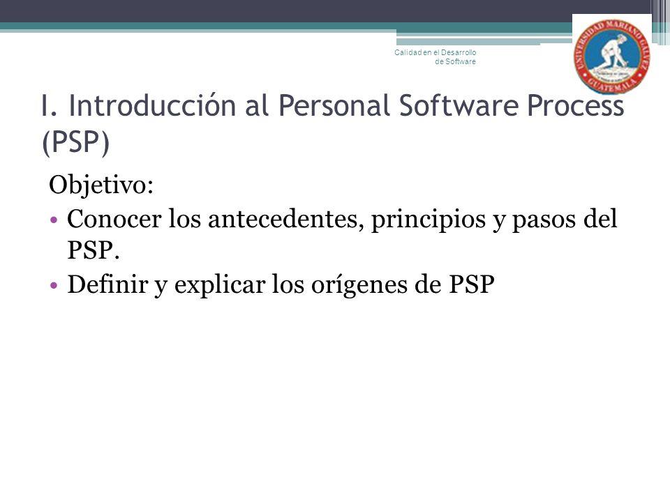 I. Introducción al Personal Software Process (PSP) Objetivo: Conocer los antecedentes, principios y pasos del PSP. Definir y explicar los orígenes de