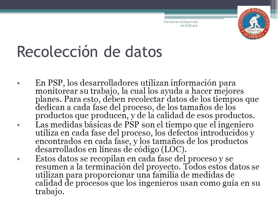 Recolección de datos En PSP, los desarrolladores utilizan información para monitorear su trabajo, la cual los ayuda a hacer mejores planes. Para esto,