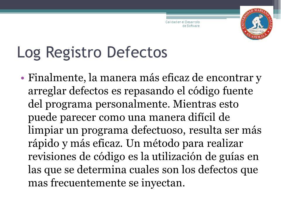 Log Registro Defectos Finalmente, la manera más eficaz de encontrar y arreglar defectos es repasando el código fuente del programa personalmente. Mien