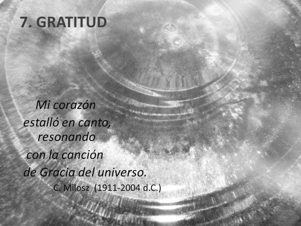 7. GRATITUD Mi corazón estalló en canto, resonando con la canción de Gracia del universo. C. Milosz (1911-2004 d.C.)