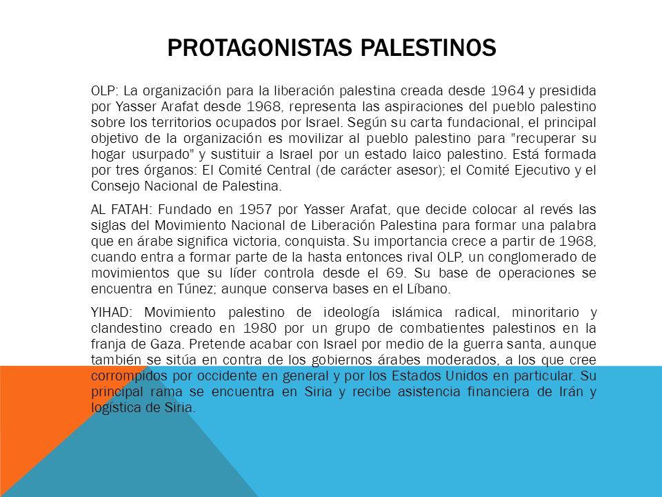 PROTAGONISTAS PALESTINOS OLP: La organización para la liberación palestina creada desde 1964 y presidida por Yasser Arafat desde 1968, representa las