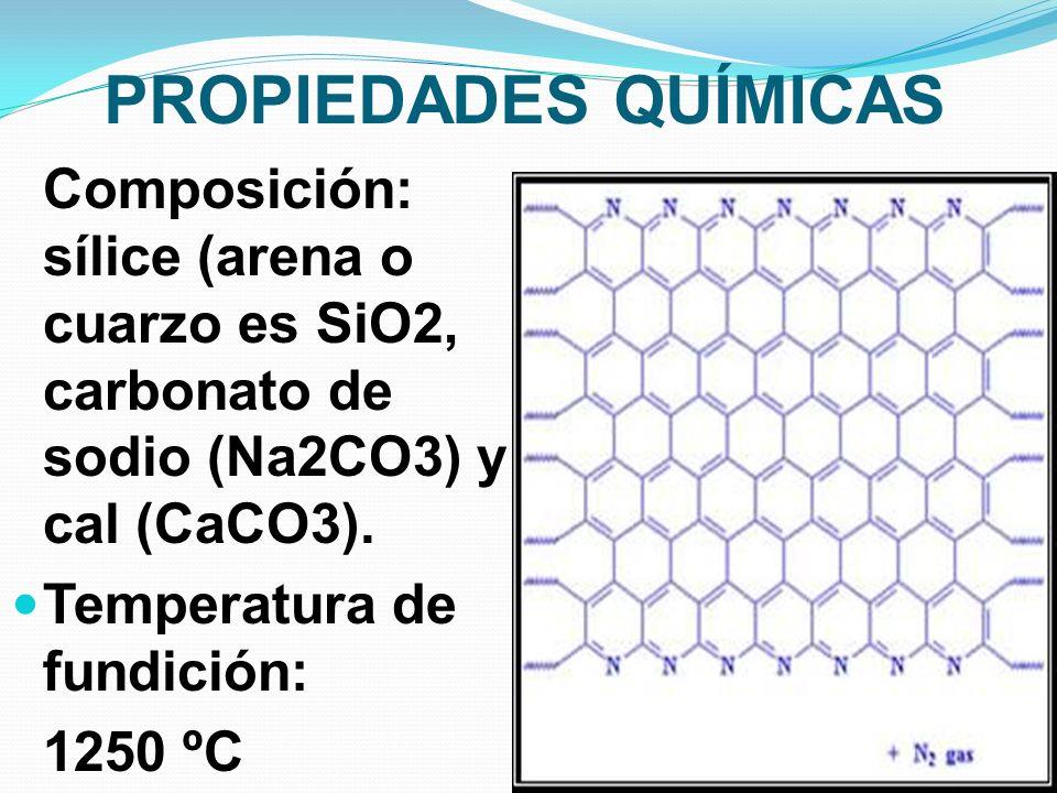 PROPIEDADES QUÍMICAS Composición: sílice (arena o cuarzo es SiO2, carbonato de sodio (Na2CO3) y cal (CaCO3).