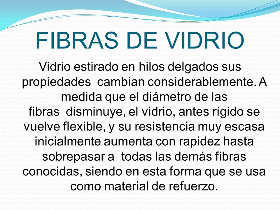 FIBRAS DE VIDRIO Vidrio estirado en hilos delgados sus propiedades cambian considerablemente.