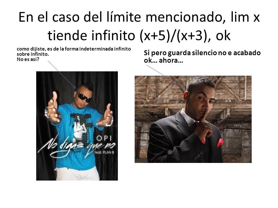 En el caso del límite mencionado, lim x tiende infinito (x+5)/(x+3), ok como dijiste, es de la forma indeterminada infinito sobre infinito. No es asi?