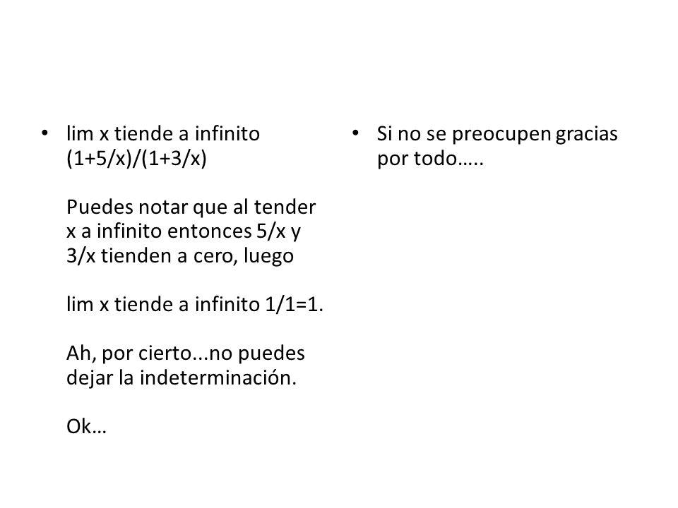 lim x tiende a infinito (1+5/x)/(1+3/x) Puedes notar que al tender x a infinito entonces 5/x y 3/x tienden a cero, luego lim x tiende a infinito 1/1=1
