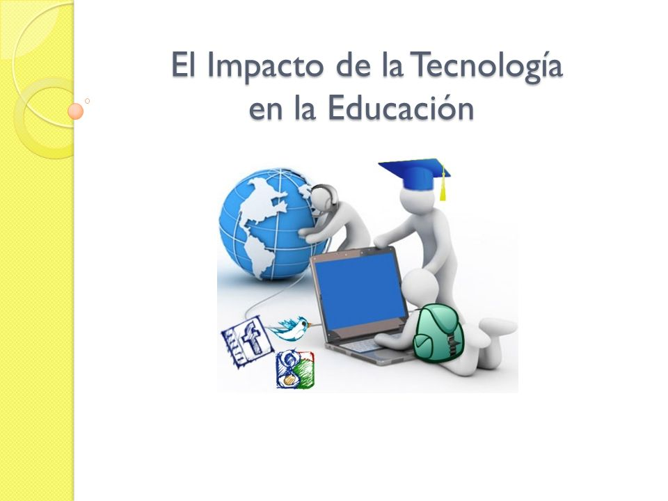 El Impacto de la Tecnología en la Educación El Impacto de la Tecnología en la Educación