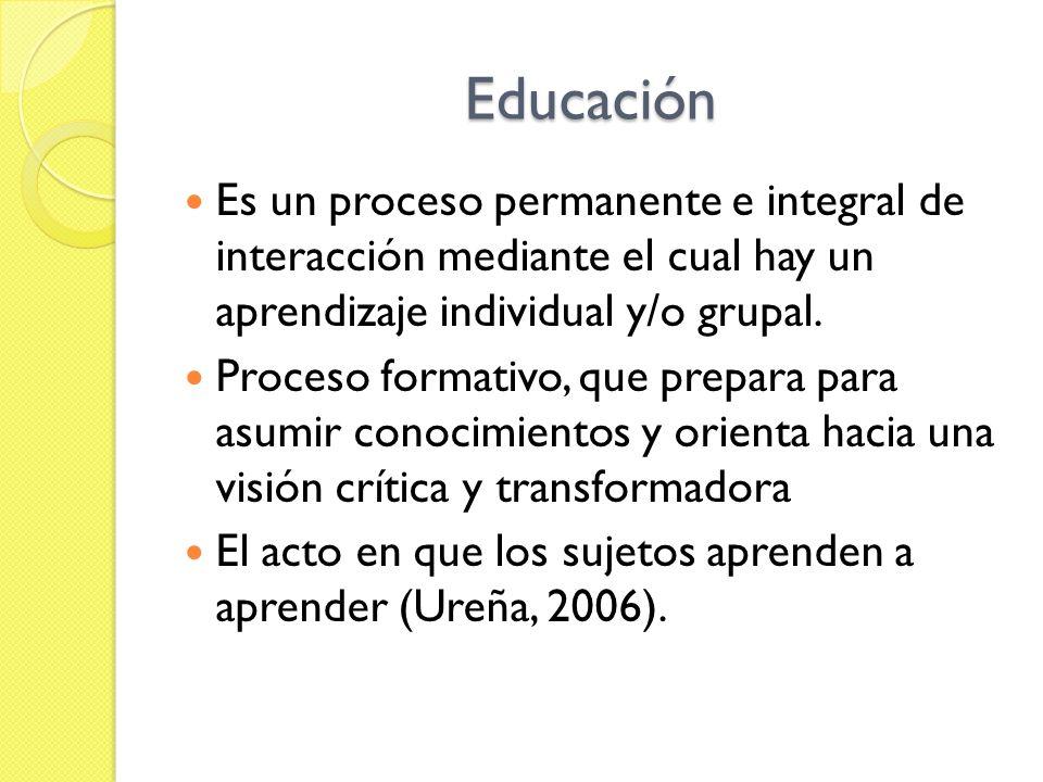 Educación Es un proceso permanente e integral de interacción mediante el cual hay un aprendizaje individual y/o grupal. Proceso formativo, que prepara