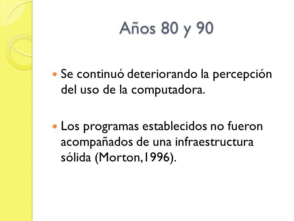 Años 80 y 90 Se continuó deteriorando la percepción del uso de la computadora. Los programas establecidos no fueron acompañados de una infraestructura
