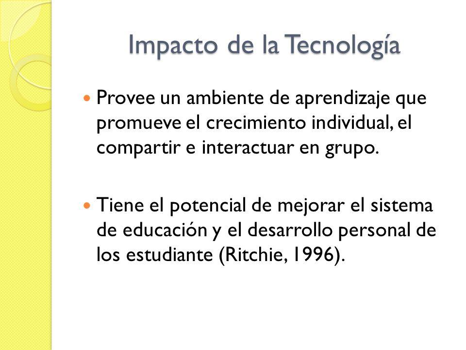 Impacto de la Tecnología Provee un ambiente de aprendizaje que promueve el crecimiento individual, el compartir e interactuar en grupo. Tiene el poten