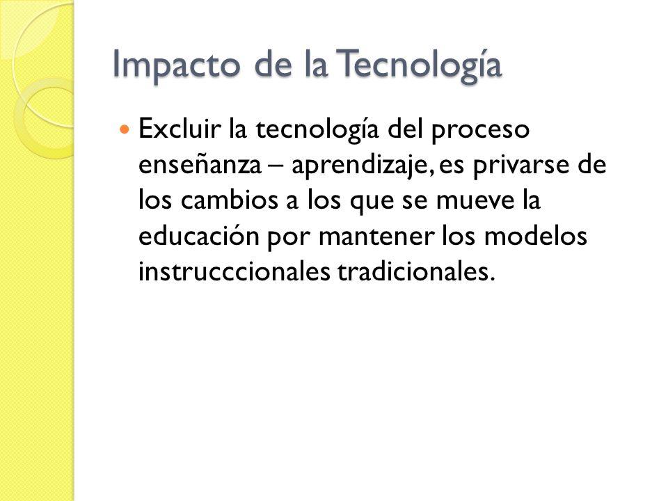 Impacto de la Tecnología Excluir la tecnología del proceso enseñanza – aprendizaje, es privarse de los cambios a los que se mueve la educación por man