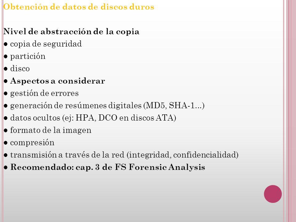 Obtención de datos de discos duros Nivel de abstracción de la copia copia de seguridad partición disco Aspectos a considerar gestión de errores generación de resúmenes digitales (MD5, SHA-1...) datos ocultos (ej: HPA, DCO en discos ATA) formato de la imagen compresión transmisión a través de la red (integridad, confidencialidad) Recomendado: cap.