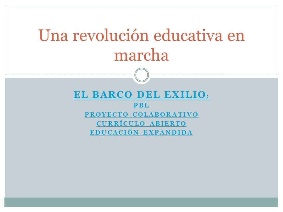 EL BARCO DEL EXILIO : PBL PROYECTO COLABORATIVO CURRÍCULO ABIERTO EDUCACIÓN EXPANDIDA Una revolución educativa en marcha