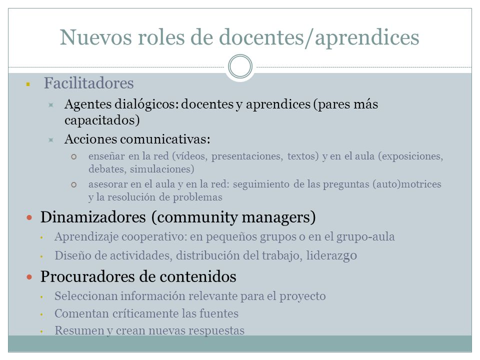 Nuevos roles de docentes/aprendices Facilitadores Agentes dialógicos: docentes y aprendices (pares más capacitados) Acciones comunicativas: enseñar en