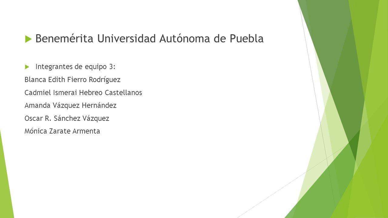 Benemérita Universidad Autónoma de Puebla Integrantes de equipo 3: Blanca Edith Fierro Rodríguez Cadmiel Ismerai Hebreo Castellanos Amanda Vázquez Hernández Oscar R.