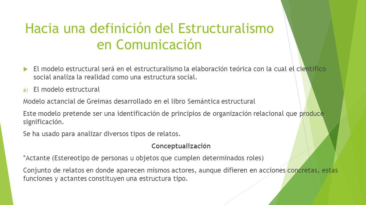 Hacia una definición del Estructuralismo en Comunicación El modelo estructural será en el estructuralismo la elaboración teórica con la cual el científico social analiza la realidad como una estructura social.