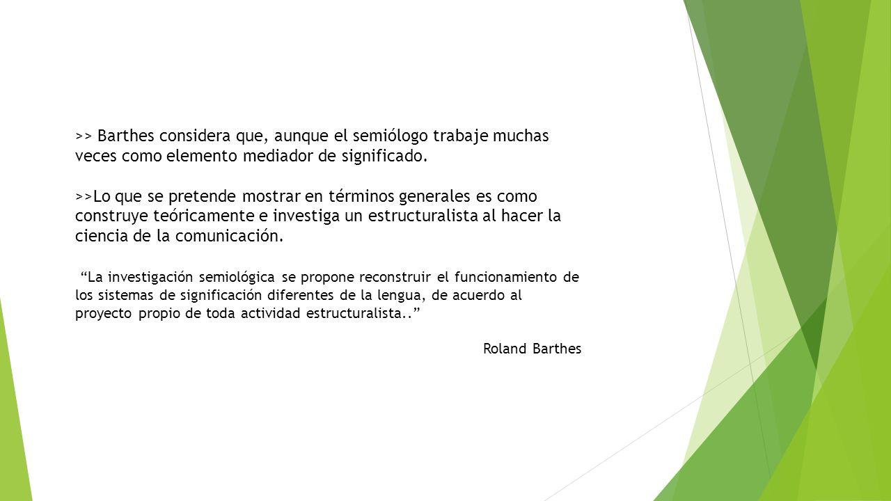 >> Barthes considera que, aunque el semiólogo trabaje muchas veces como elemento mediador de significado.