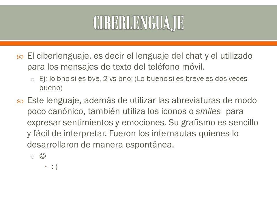 El ciberlenguaje, es decir el lenguaje del chat y el utilizado para los mensajes de texto del teléfono móvil. o Ej:-lo bno si es bve, 2 vs bno: (Lo bu