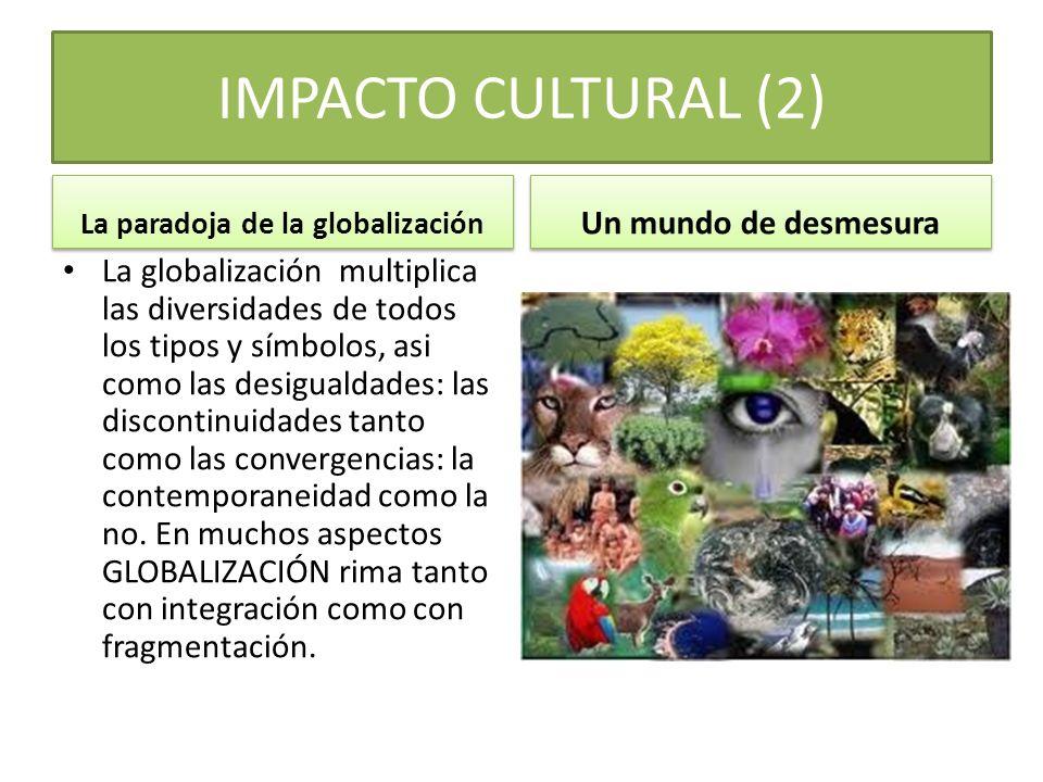 IMPACTO CULTURAL (1) NACE EL GLOBALISMO El mundo globalizado es la gran novedad de nuestro fin del Siglo XX, y es la palanca del cambio epistemológico