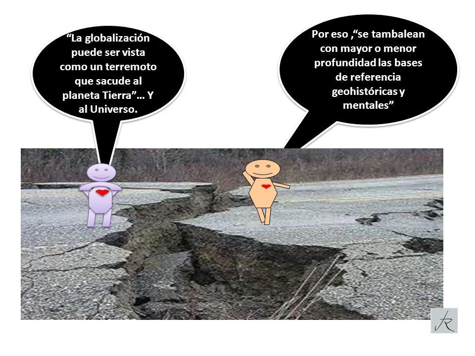 Por eso,se tambalean con mayor o menor profundidad las bases de referencia geohistóricas y mentales La globalización puede ser vista como un terremoto que sacude al planeta Tierra… Y al Universo.