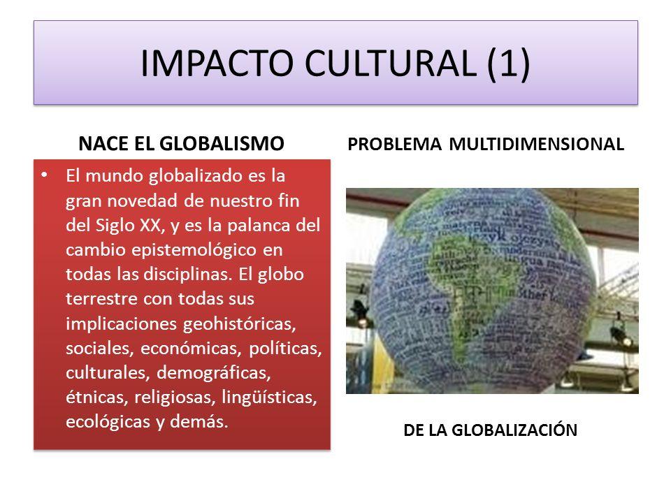 IMPACTO CULTURAL (1) NACE EL GLOBALISMO El mundo globalizado es la gran novedad de nuestro fin del Siglo XX, y es la palanca del cambio epistemológico en todas las disciplinas.
