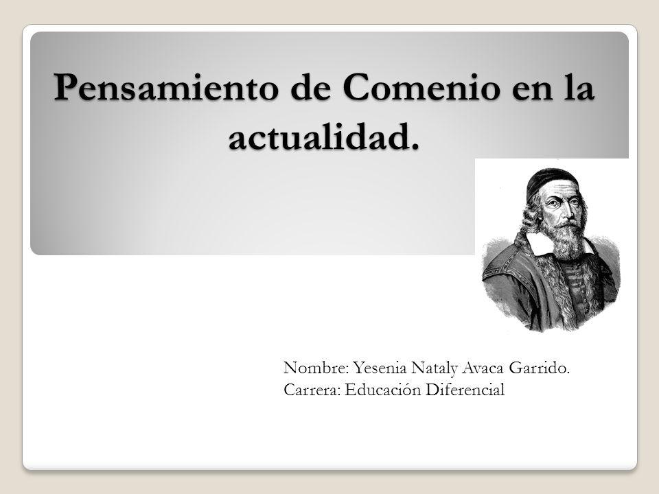 Pensamiento de Comenio en la actualidad. Nombre: Yesenia Nataly Avaca Garrido. Carrera: Educación Diferencial