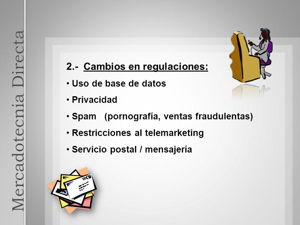 2.- Cambios en regulaciones: Uso de base de datos Privacidad Spam (pornografía, ventas fraudulentas) Restricciones al telemarketing Servicio postal /