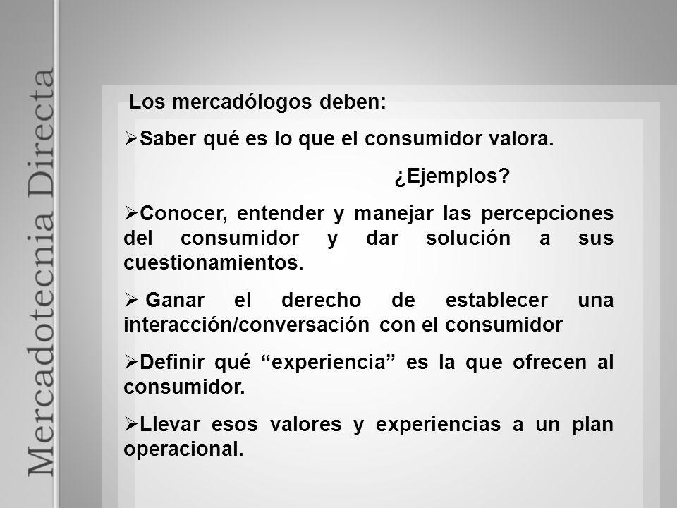 Los mercadólogos deben: Saber qué es lo que el consumidor valora. ¿Ejemplos? Conocer, entender y manejar las percepciones del consumidor y dar solució