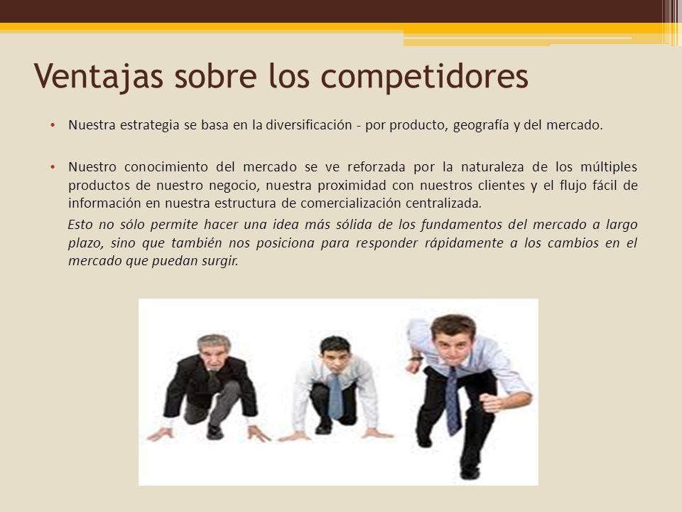 Ventajas sobre los competidores Nuestra estrategia se basa en la diversificación - por producto, geografía y del mercado. Nuestro conocimiento del mer