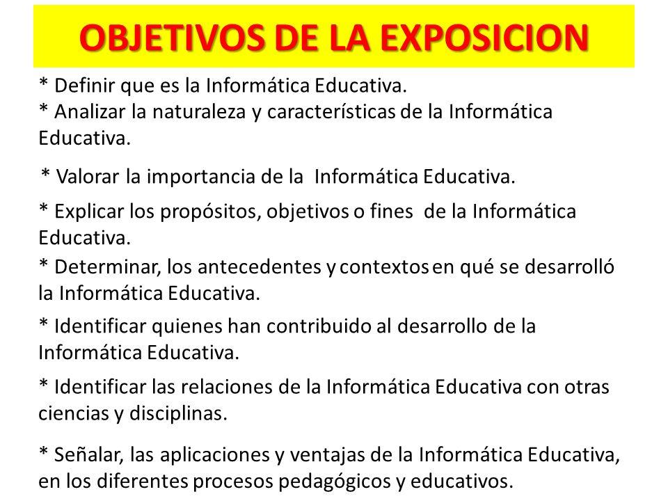 OBJETIVOS DE LA EXPOSICION * Definir que es la Informática Educativa.