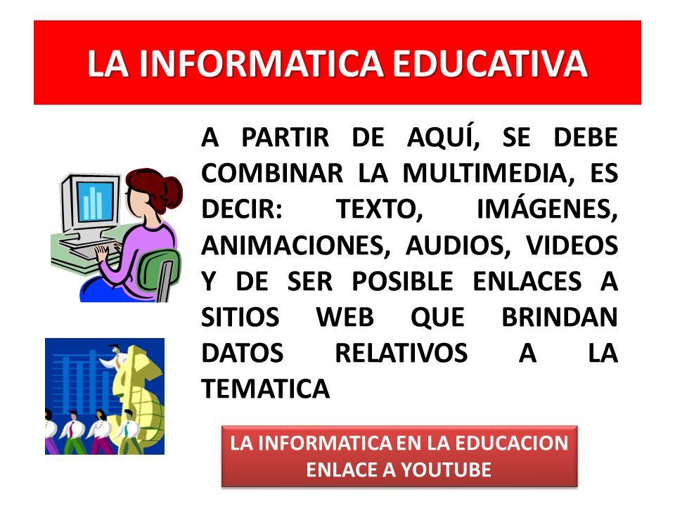 LA INFORMATICA EDUCATIVA A PARTIR DE AQUÍ, SE DEBE COMBINAR LA MULTIMEDIA, ES DECIR: TEXTO, IMÁGENES, ANIMACIONES, AUDIOS, VIDEOS Y DE SER POSIBLE ENLACES A SITIOS WEB QUE BRINDAN DATOS RELATIVOS A LA TEMATICA LA INFORMATICA EN LA EDUCACION ENLACE A YOUTUBE LA INFORMATICA EN LA EDUCACION ENLACE A YOUTUBE