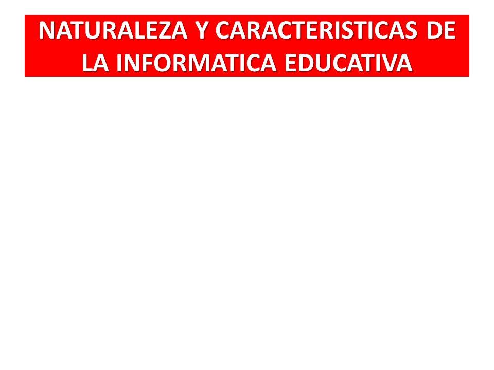 NATURALEZA Y CARACTERISTICAS DE LA INFORMATICA EDUCATIVA