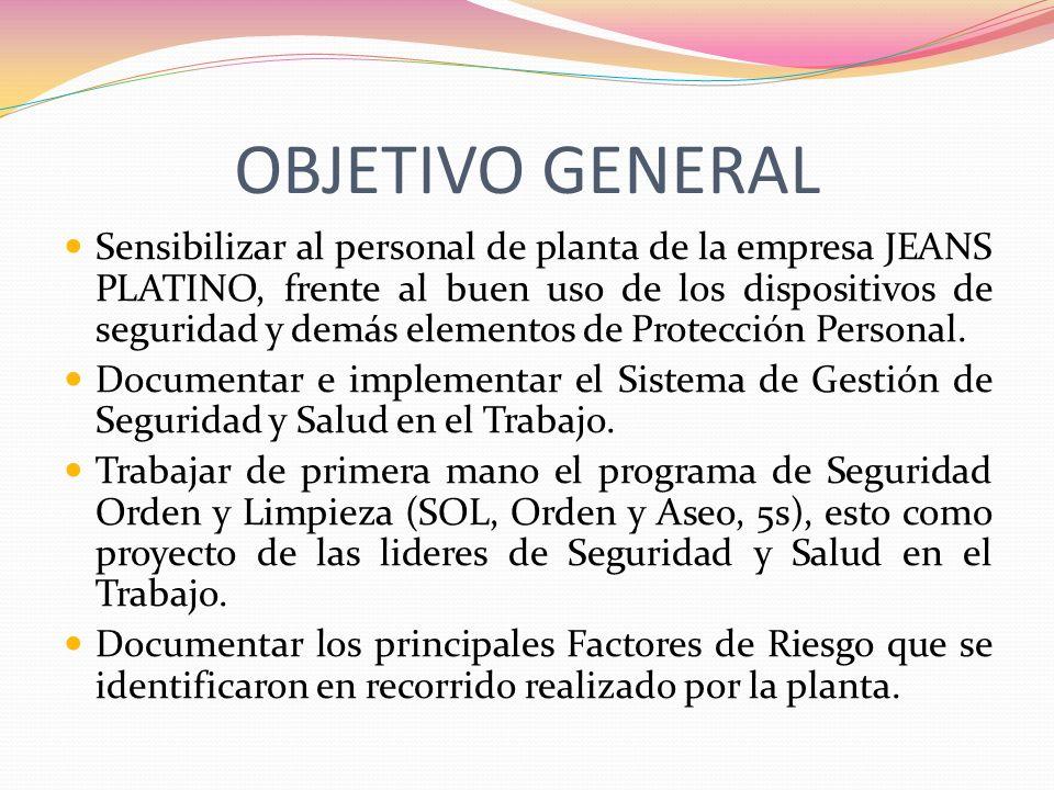 OBJETIVO GENERAL Sensibilizar al personal de planta de la empresa JEANS PLATINO, frente al buen uso de los dispositivos de seguridad y demás elementos