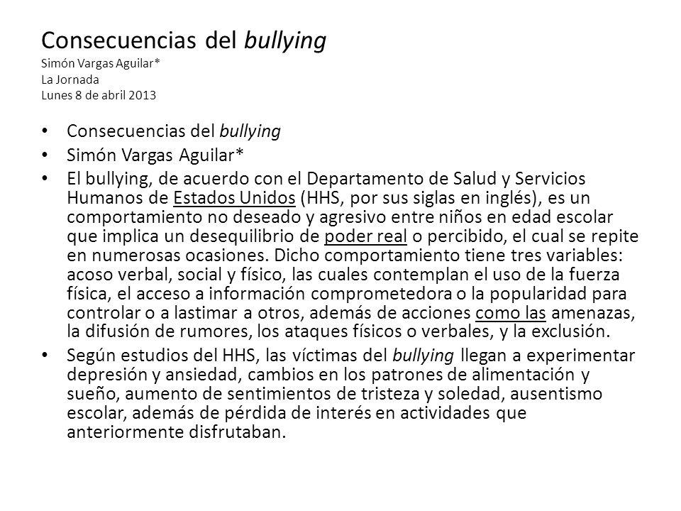 Consecuencias del bullying Simón Vargas Aguilar* La Jornada Lunes 8 de abril 2013 Consecuencias del bullying Simón Vargas Aguilar* El bullying, de acu