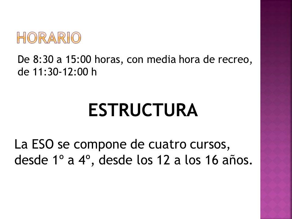 De 8:30 a 15:00 horas, con media hora de recreo, de 11:30-12:00 h ESTRUCTURA La ESO se compone de cuatro cursos, desde 1º a 4º, desde los 12 a los 16
