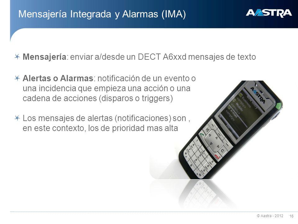 © Aastra - 2012 16 Mensajería Integrada y Alarmas (IMA) Mensajería: enviar a/desde un DECT A6xxd mensajes de texto Alertas o Alarmas: notificación de