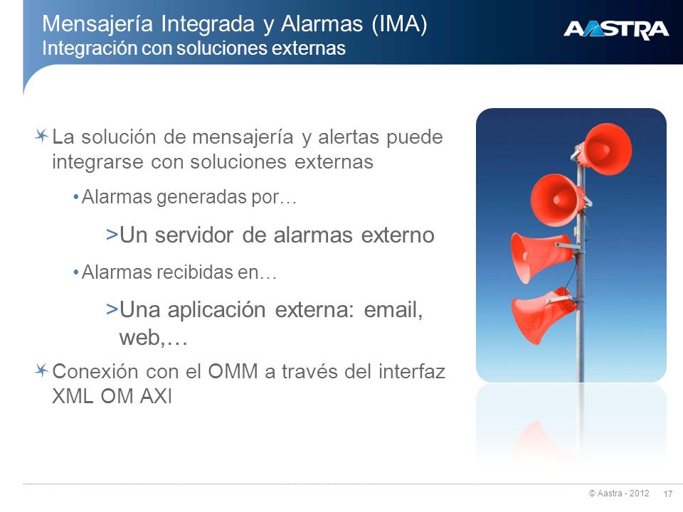 © Aastra - 2012 17 Mensajería Integrada y Alarmas (IMA) Integración con soluciones externas La solución de mensajería y alertas puede integrarse con s