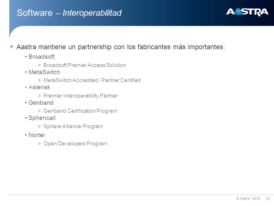 © Aastra - 2012 20 Software – Interoperabilitad Aastra mantiene un partnership con los fabricantes más importantes: Broadsoft >Broadsoft Premier Access Solution MetaSwitch >MetaSwitch Accredited / Partner Certified Asterisk >Premier Interoperability Partner Genband >Genband Certification Program Sphericall >Sphere Alliance Program Nortel >Open Developers Program