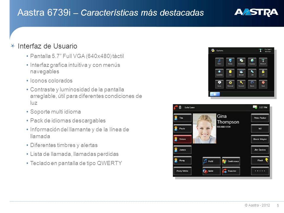 © Aastra - 2012 5 Interfaz de Usuario Pantalla 5.7 Full VGA (640x480) táctil Interfaz grafica intuitiva y con menús navegables Iconos colorados Contra