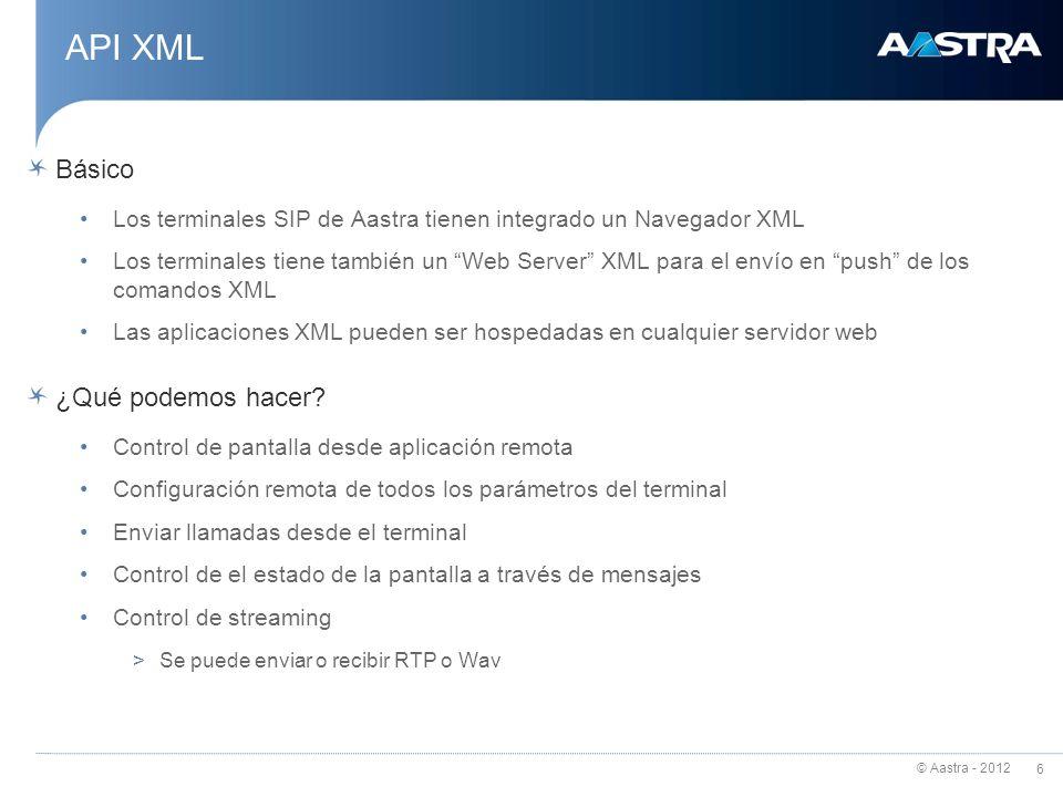 © Aastra - 2012 6 API XML Básico Los terminales SIP de Aastra tienen integrado un Navegador XML Los terminales tiene también un Web Server XML para el