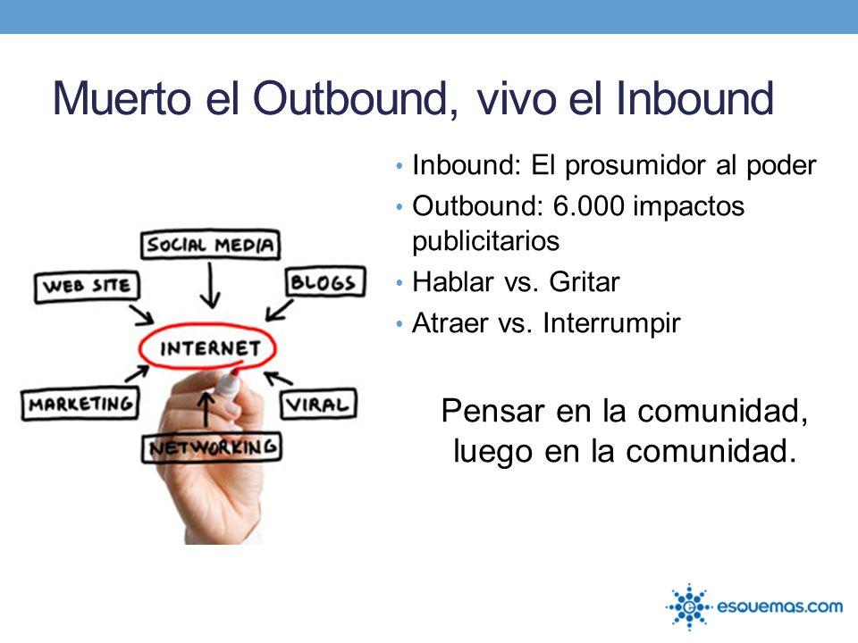 Muerto el Outbound, vivo el Inbound Inbound: El prosumidor al poder Outbound: 6.000 impactos publicitarios Hablar vs. Gritar Atraer vs. Interrumpir Pe