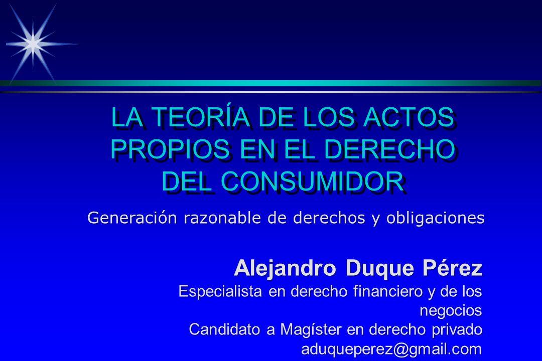 LA TEORÍA DE LOS ACTOS PROPIOS EN EL DERECHO DEL CONSUMIDOR Generación razonable de derechos y obligaciones Alejandro Duque Pérez Especialista en derecho financiero y de los negocios Candidato a Magíster en derecho privado aduqueperez@gmail.com