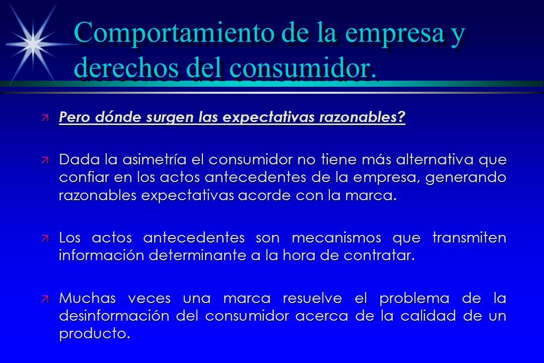Comportamiento de la empresa y derechos del consumidor. ä Pero dónde surgen las expectativas razonables? ä Dada la asimetría el consumidor no tiene má