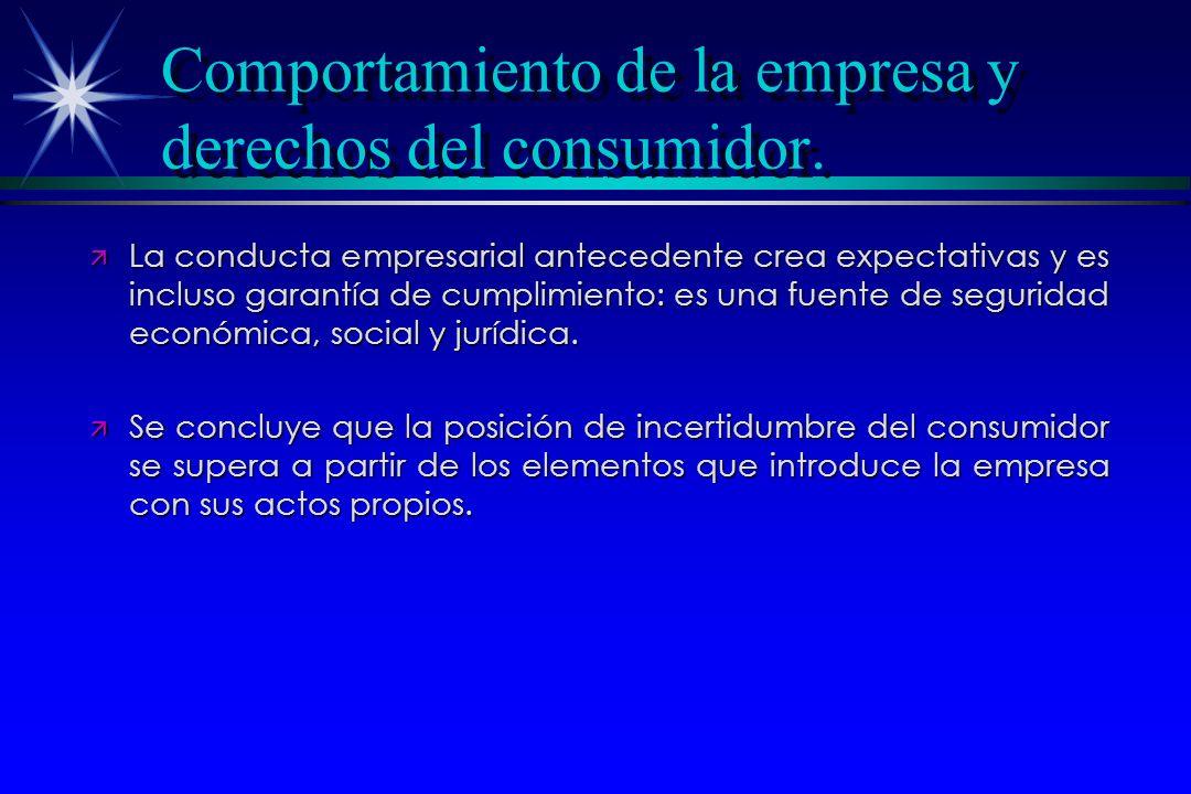 Comportamiento de la empresa y derechos del consumidor. ä La conducta empresarial antecedente crea expectativas y es incluso garantía de cumplimiento: