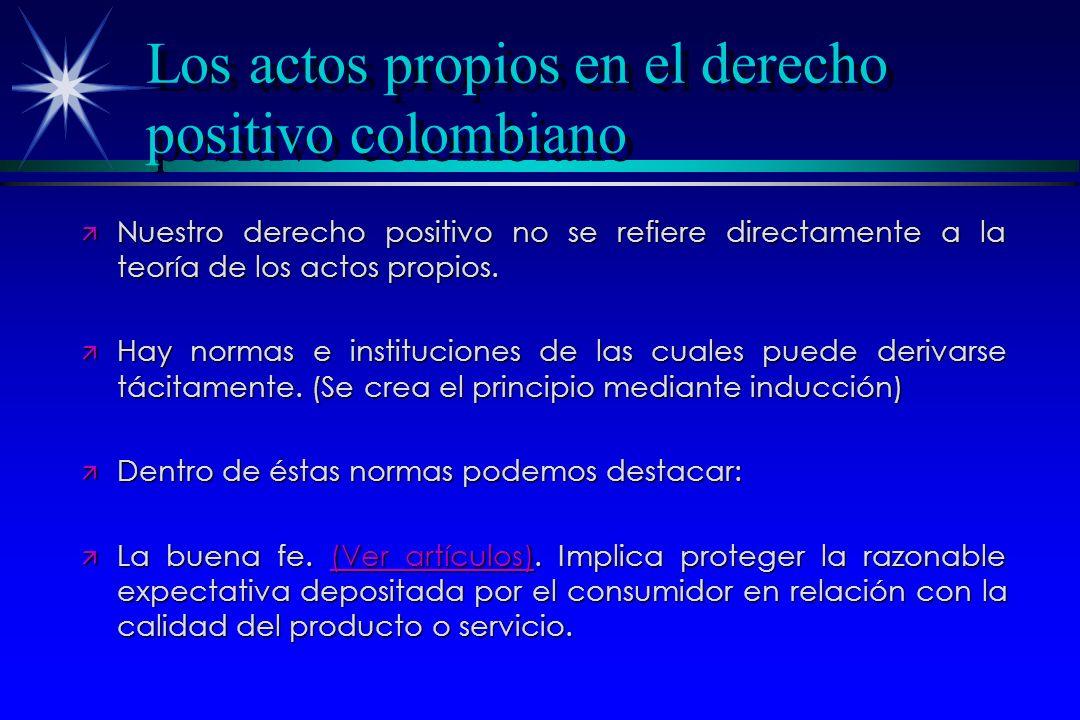 Los actos propios en el derecho positivo colombiano ä Nuestro derecho positivo no se refiere directamente a la teoría de los actos propios. ä Hay norm