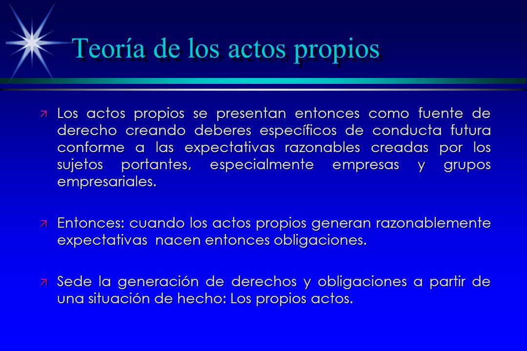 Teoría de los actos propios ä Los actos propios se presentan entonces como fuente de derecho creando deberes específicos de conducta futura conforme a las expectativas razonables creadas por los sujetos portantes, especialmente empresas y grupos empresariales.