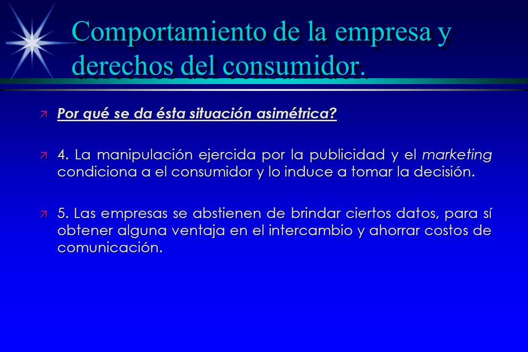 Comportamiento de la empresa y derechos del consumidor. ä Por qué se da ésta situación asimétrica? ä 4. La manipulación ejercida por la publicidad y e